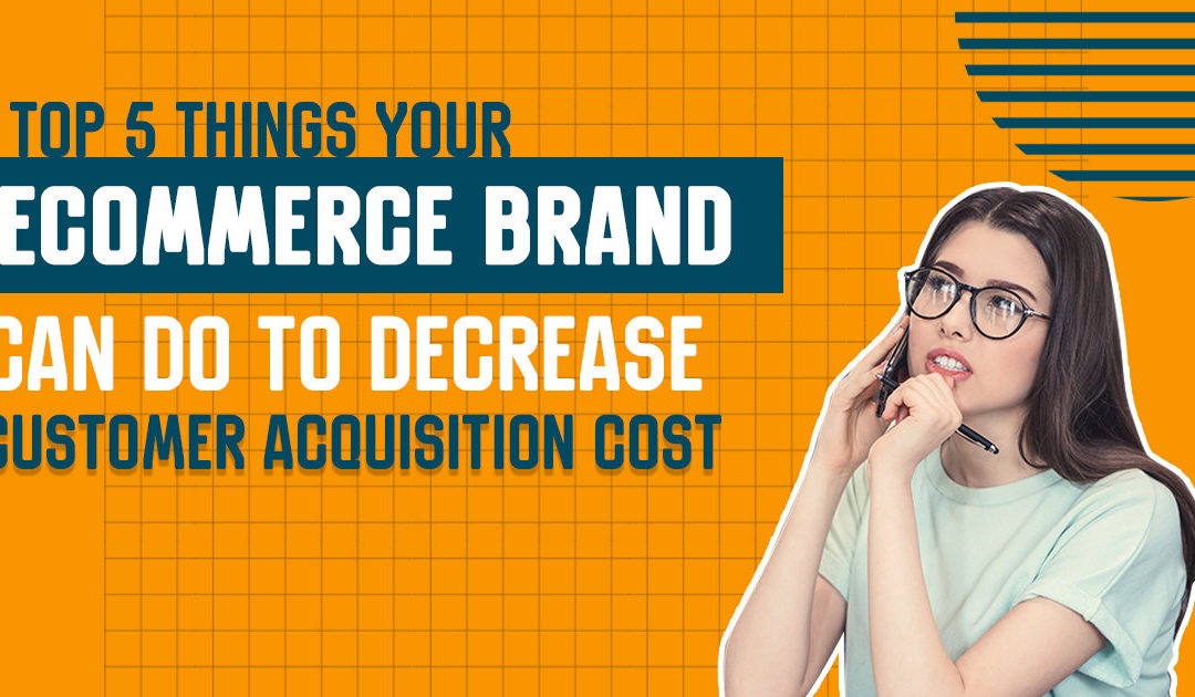 Top 5 Things Your Ecommerce Brand Can Do to Decrease Customer Acquisition Cost