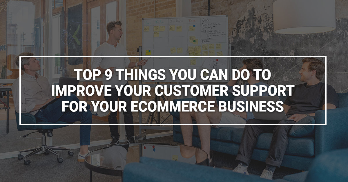 Top 9 Things You Can Do to Improve Your Customer Support for Your Ecommerce Business