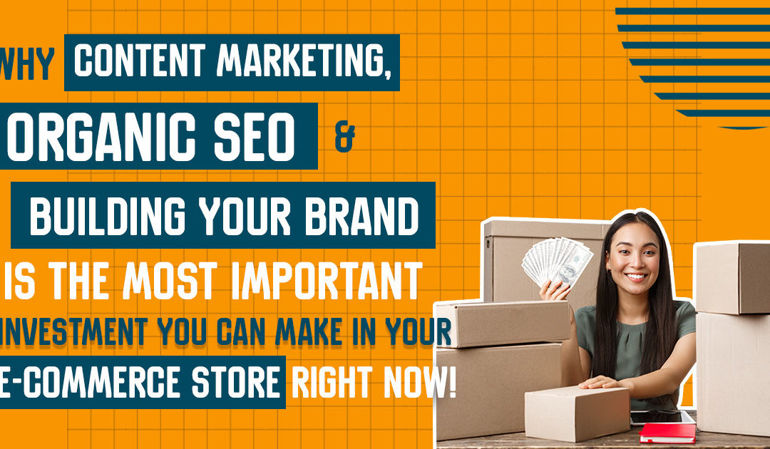 Why Content Marketing, Organic SEO & Building Your Brand Is the Most Important Investment You Can Make in Your E-Commerce Store Right Now!