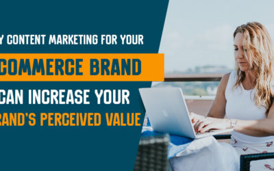 Why Content Marketing for Your Ecommerce Brand Can Increase Your Brand's Perceived Value